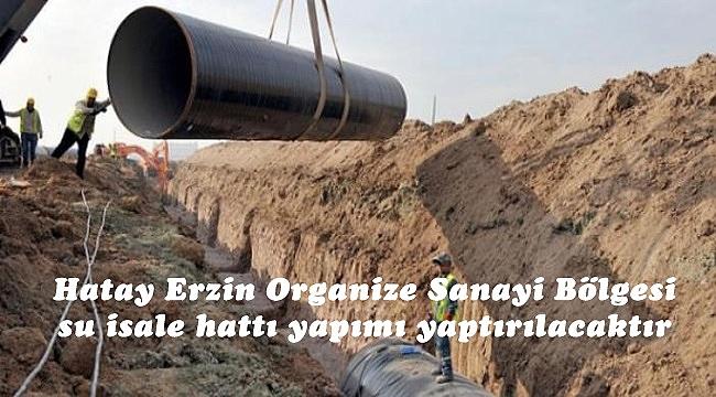 Hatay Erzin Organize Sanayi Bölgesi su isale hattı yapımı yaptırılacaktır